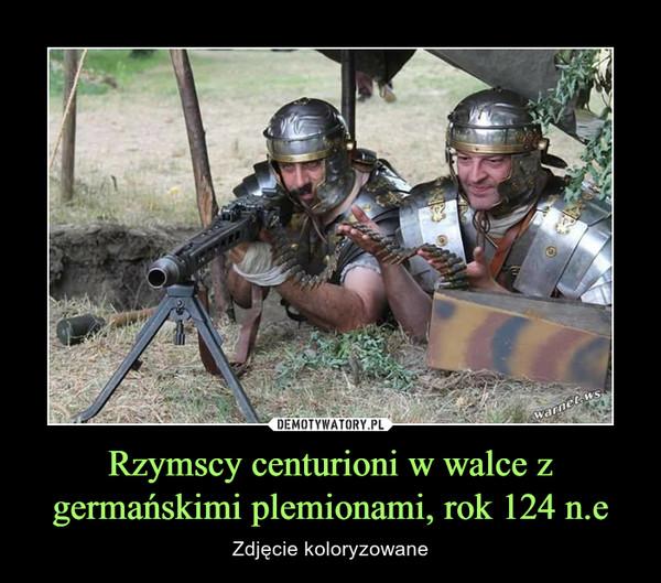 Rzymscy centurioni w walce z germańskimi plemionami, rok 124 n.e – Zdjęcie koloryzowane