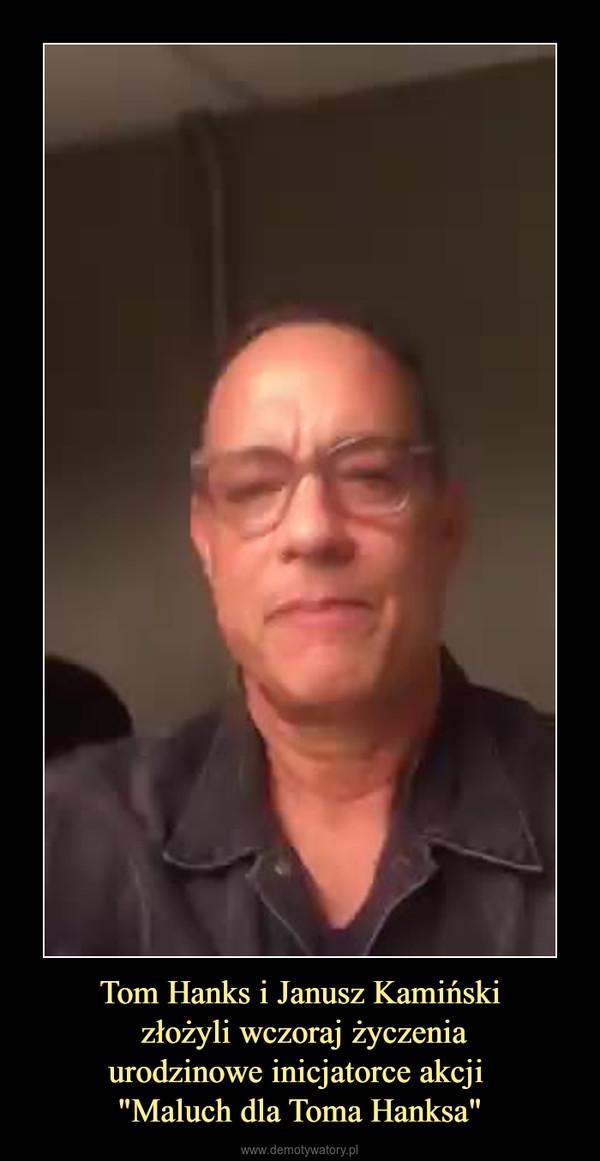 """Tom Hanks i Janusz Kamiński złożyli wczoraj życzeniaurodzinowe inicjatorce akcji """"Maluch dla Toma Hanksa"""" –"""