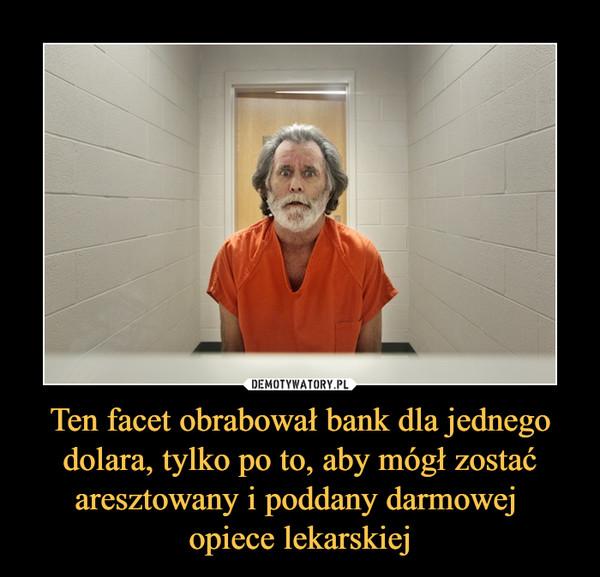 Ten facet obrabował bank dla jednego dolara, tylko po to, aby mógł zostać aresztowany i poddany darmowej opiece lekarskiej –