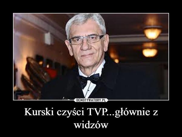Kurski czyści TVP...głównie z widzów –