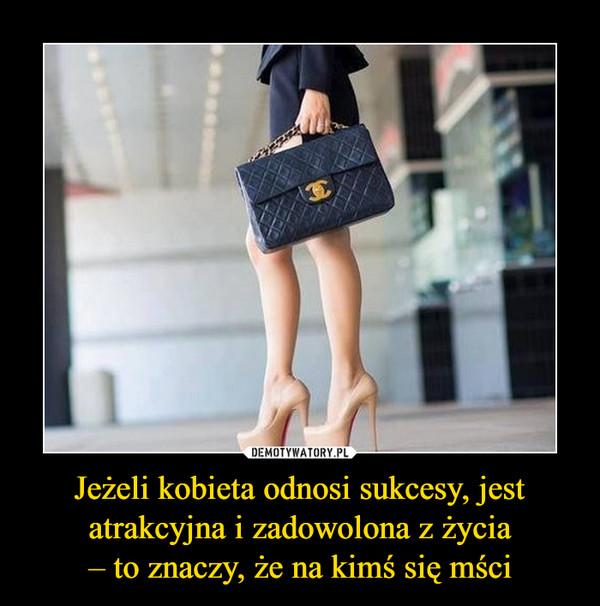 Jeżeli kobieta odnosi sukcesy, jest atrakcyjna i zadowolona z życia– to znaczy, że na kimś się mści –