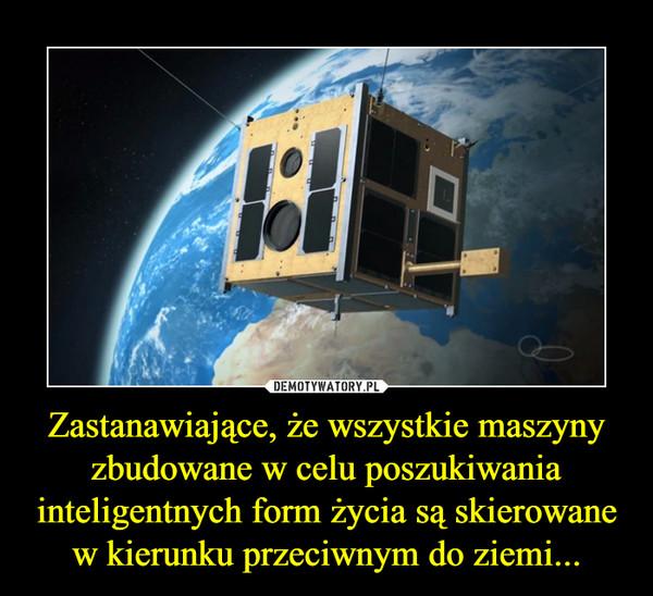 Zastanawiające, że wszystkie maszyny zbudowane w celu poszukiwania inteligentnych form życia są skierowane w kierunku przeciwnym do ziemi... –