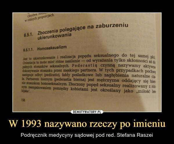 """W 1993 nazywano rzeczy po imieniu – Podręcznik medycyny sądowej pod red. Stefana Raszei 6.5.1 . Zboczenia polegające na zaburzeniu ukierunkowania 6.51.1. Homoseksualizm Jest to to ukierunkowanie i realizacja popędu seksualnego do tej samej ta może mieć różne nasilenie — od wyrażania tylko skłonności aż do pełnych stosunków seksualnych. Pederastią. czynną nazywamy aktywne dokonywanie stosunku przez męskiego partnera. W tych przypadkach Pochwę zastępuje odbyt (pedicatio), fałdy pośladkowe lub zagłębienia naturalne ciała Partnerem biernym (pederastia bierna) jest mężczyzna oddający się bier-nie stosunkom homoseksualnym. Zboczony popęd seksualny realizowany z różnym zaangażowaniem pomiędzy kobietami jest określany jako """"miłość lesbijska"""""""