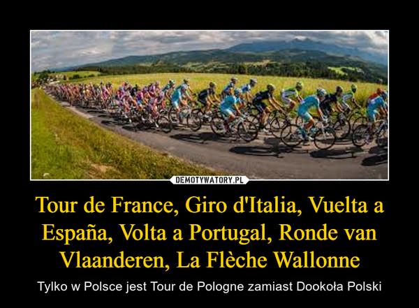 Tour de France, Giro d'Italia, Vuelta a España, Volta a Portugal, Ronde van Vlaanderen, La Flèche Wallonne – Tylko w Polsce jest Tour de Pologne zamiast Dookoła Polski