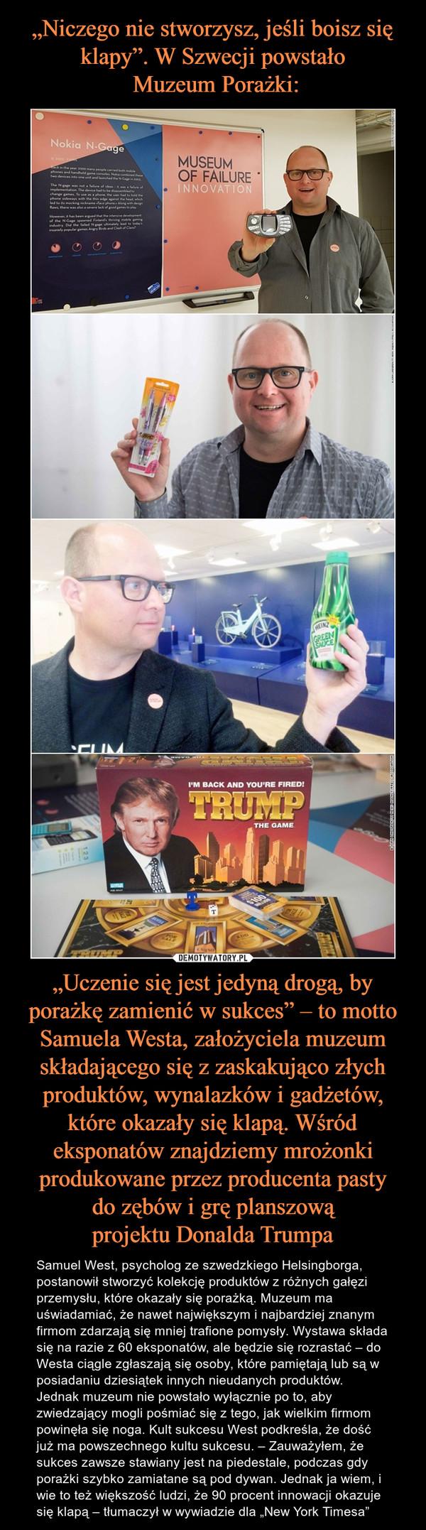 """""""Uczenie się jest jedyną drogą, by porażkę zamienić w sukces"""" – to motto Samuela Westa, założyciela muzeum składającego się z zaskakująco złych produktów, wynalazków i gadżetów, które okazały się klapą. Wśród eksponatów znajdziemy mrożonki produkowane przez producenta pasty do zębów i grę planszową projektu Donalda Trumpa – Samuel West, psycholog ze szwedzkiego Helsingborga, postanowił stworzyć kolekcję produktów z różnych gałęzi przemysłu, które okazały się porażką. Muzeum ma uświadamiać, że nawet największym i najbardziej znanym firmom zdarzają się mniej trafione pomysły. Wystawa składa się na razie z 60 eksponatów, ale będzie się rozrastać – do Westa ciągle zgłaszają się osoby, które pamiętają lub są w posiadaniu dziesiątek innych nieudanych produktów. Jednak muzeum nie powstało wyłącznie po to, aby zwiedzający mogli pośmiać się z tego, jak wielkim firmom powinęła się noga. Kult sukcesu West podkreśla, że dość już ma powszechnego kultu sukcesu. – Zauważyłem, że sukces zawsze stawiany jest na piedestale, podczas gdy porażki szybko zamiatane są pod dywan. Jednak ja wiem, i wie to też większość ludzi, że 90 procent innowacji okazuje się klapą – tłumaczył w wywiadzie dla """"New York Timesa"""""""
