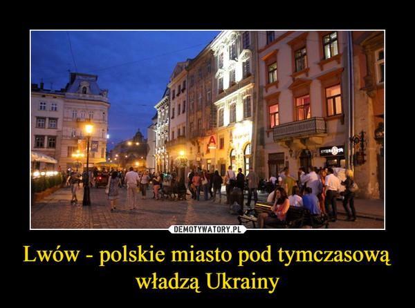 Lwów - polskie miasto pod tymczasową władzą Ukrainy –
