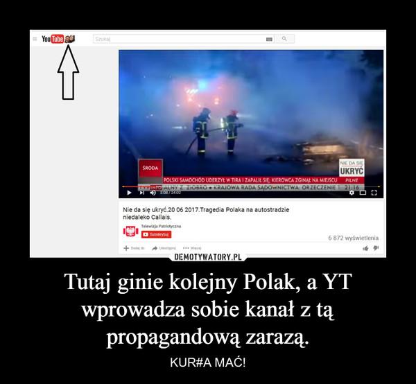 Tutaj ginie kolejny Polak, a YT wprowadza sobie kanał z tą propagandową zarazą. – KUR#A MAĆ!