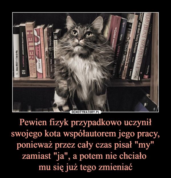 """Pewien fizyk przypadkowo uczynił swojego kota współautorem jego pracy, ponieważ przez cały czas pisał """"my"""" zamiast """"ja"""", a potem nie chciało mu się już tego zmieniać –"""
