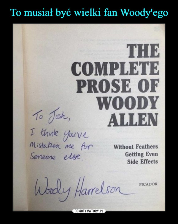 –  the complete prose of woody allento josh i think you've mistaken me for someone elsewoody harrelson