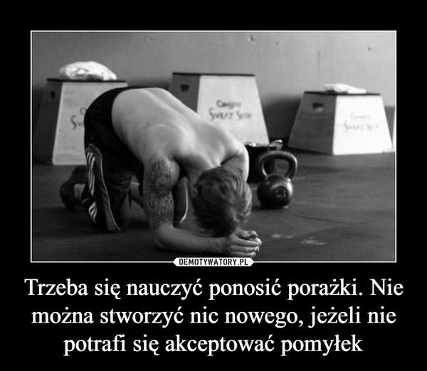 Trzeba się nauczyć ponosić porażki. Nie można stworzyć nic nowego, jeżeli nie potrafi się akceptować pomyłek –