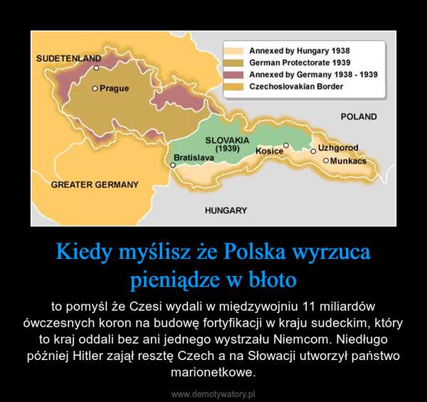 Kiedy myślisz że Polska wyrzuca pieniądze w błoto – to pomyśl że Czesi wydali w międzywojniu 11 miliardów ówczesnych koron na budowę fortyfikacji w kraju sudeckim, który to kraj oddali bez ani jednego wystrzału Niemcom. Niedługo później Hitler zajął resztę Czech a na Słowacji utworzył państwo marionetkowe.