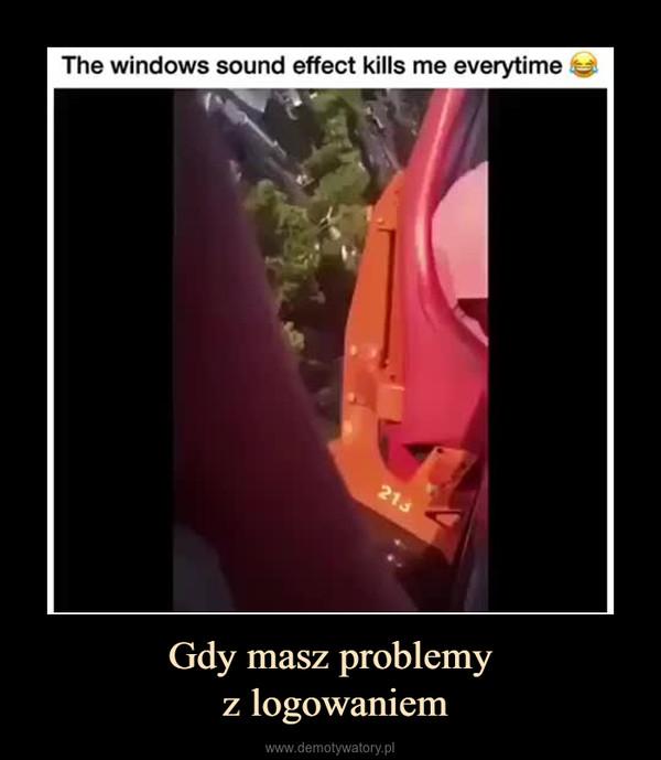 Gdy masz problemy z logowaniem –  The windows sound effect kills me everytime