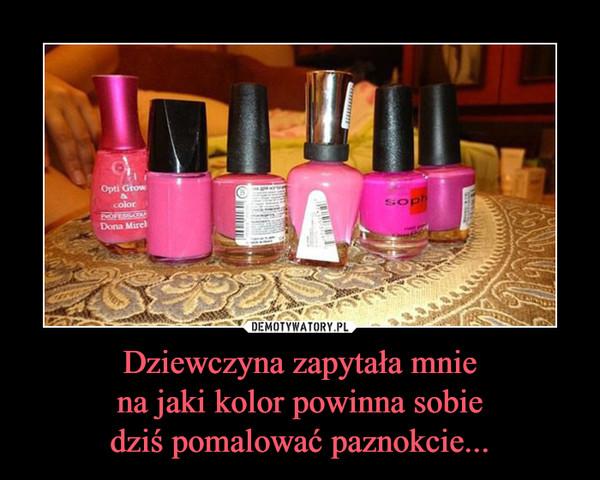 Dziewczyna zapytała mniena jaki kolor powinna sobiedziś pomalować paznokcie... –