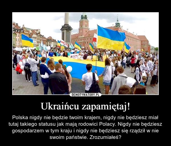 Ukraińcu zapamiętaj! – Polska nigdy nie będzie twoim krajem, nigdy nie będziesz miał tutaj takiego statusu jak mają rodowici Polacy. Nigdy nie będziesz gospodarzem w tym kraju i nigdy nie będziesz się rządził w nie swoim państwie. Zrozumiałeś?