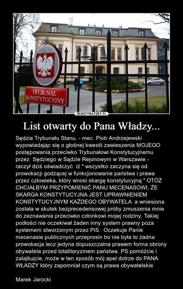 """List otwarty do Pana Władzy... – Sędzia Trybunału Stanu. - mec. Piotr Andrzejewski wypowiadając się o głośnej kwestii zawieszenia MOJEGO postępowania przeciwko Trybunałowi Konstytucyjnemu przez  Sędziego w Sądzie Rejonowym w Warszawie -  raczył dziś oświadczyć  iż """" wszystko zaczyna się od prowokacji godzącej w funkcjonowanie państwa i prawa przez człowieka, który wnosi skargę konstytucyjną """" OTÓŻ CHCIAŁBYM PRZYPOMIENIĆ PANU MECENASOWI, ŻE SKARGA KONSTYTUCYJNA JEST UPRAWNIENIEM KONSTYTUCYJNYM KAŻDEGO OBYWATELA  a wniesiona została w skutek bezprecedensowej próby zmuszenia mnie do zeznawania przeciwko członkowi mojej rodziny. Takiej podłości nie oczekiwał żaden inny system prawny poza systemem stworzonym przez PiS.  Oczekuje Panie mecenasie publicznych przeprosin bo nie była to żadna prowokacja lecz jedyna dopuszczalna prawem forma obrony obywatela przed totalitaryzmem państwa. PS pomóżcie i zalajkujcie, może w ten sposób mój apel dotrze do PANA WŁADZY który zapomniał czym są prawa obywatelskieMarek Jarocki"""