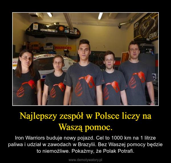 Najlepszy zespół w Polsce liczy na Waszą pomoc. – Iron Warriors buduje nowy pojazd. Cel to 1000 km na 1 litrze paliwa i udział w zawodach w Brazylii. Bez Waszej pomocy będzie to niemożliwe. Pokażmy, że Polak Potrafi.