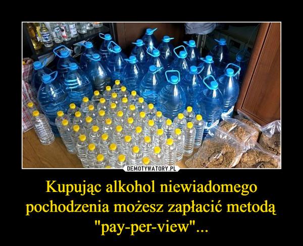 """Kupując alkohol niewiadomego pochodzenia możesz zapłacić metodą """"pay-per-view""""... –"""