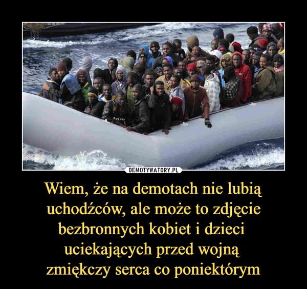 Wiem, że na demotach nie lubią uchodźców, ale może to zdjęcie bezbronnych kobiet i dzieci uciekających przed wojną zmiękczy serca co poniektórym –