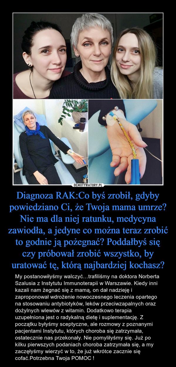 Diagnoza RAK:Co byś zrobił, gdyby powiedziano Ci, że Twoja mama umrze? Nie ma dla niej ratunku, medycyna zawiodła, a jedyne co można teraz zrobić to godnie ją pożegnać? Poddałbyś się czy próbował zrobić wszystko, by uratować tę, którą najbardziej kochasz? – My postanowiłyśmy walczyć…trafiliśmy na doktora Norberta Szalusia z Instytutu Immunoterapii w Warszawie. Kiedy inni kazali nam żegnać się z mamą, on dał nadzieję i zaproponował wdrożenie nowoczesnego leczenia opartego na stosowaniu antybiotyków, leków przeciwzapalnych oraz dożylnych wlewów z witamin. Dodatkowo terapia uzupełniona jest o radykalną dietę i suplementację. Z początku byłyśmy sceptyczne, ale rozmowy z poznanymi pacjentami Instytutu, których choroba się zatrzymała, ostatecznie nas przekonały. Nie pomyliłyśmy się. Już po kilku pierwszych podaniach choroba zatrzymała się, a my zaczęłyśmy wierzyć w to, że już wkrótce zacznie się cofać.Potrzebna Twoja POMOC !