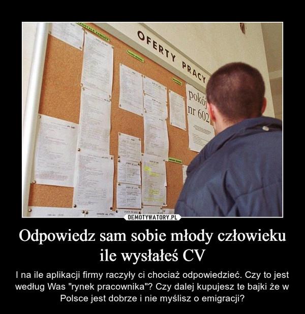 """Odpowiedz sam sobie młody człowieku ile wysłałeś CV – I na ile aplikacji firmy raczyły ci chociaż odpowiedzieć. Czy to jest według Was """"rynek pracownika""""? Czy dalej kupujesz te bajki że w Polsce jest dobrze i nie myślisz o emigracji?"""