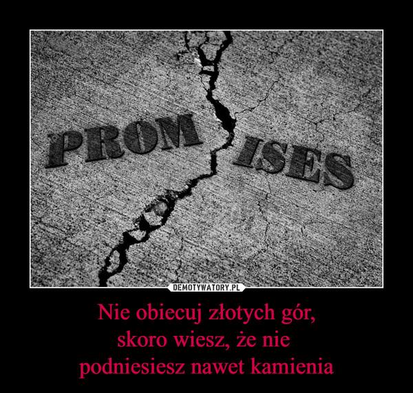 Nie obiecuj złotych gór,skoro wiesz, że nie podniesiesz nawet kamienia –  Promises