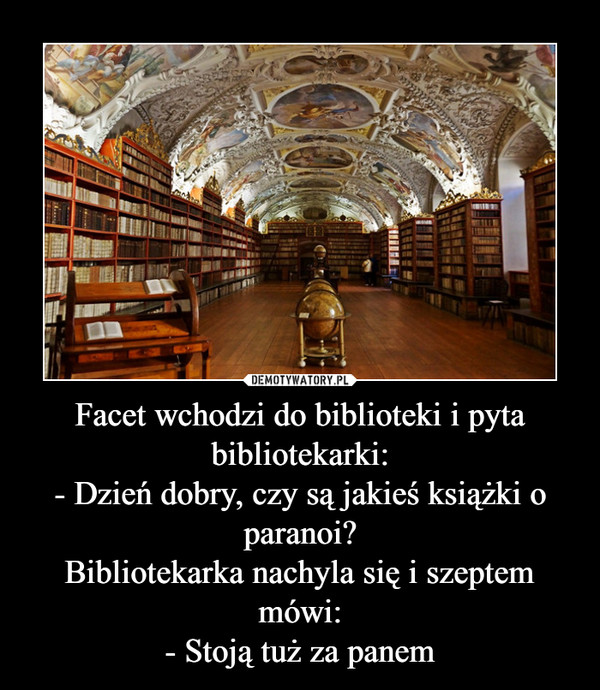 Facet wchodzi do biblioteki i pyta bibliotekarki:- Dzień dobry, czy są jakieś książki o paranoi?Bibliotekarka nachyla się i szeptem mówi:- Stoją tuż za panem –