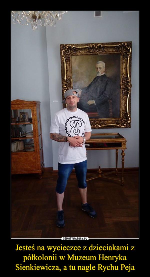 Jesteś na wycieczce z dzieciakami z półkolonii w Muzeum Henryka Sienkiewicza, a tu nagle Rychu Peja –