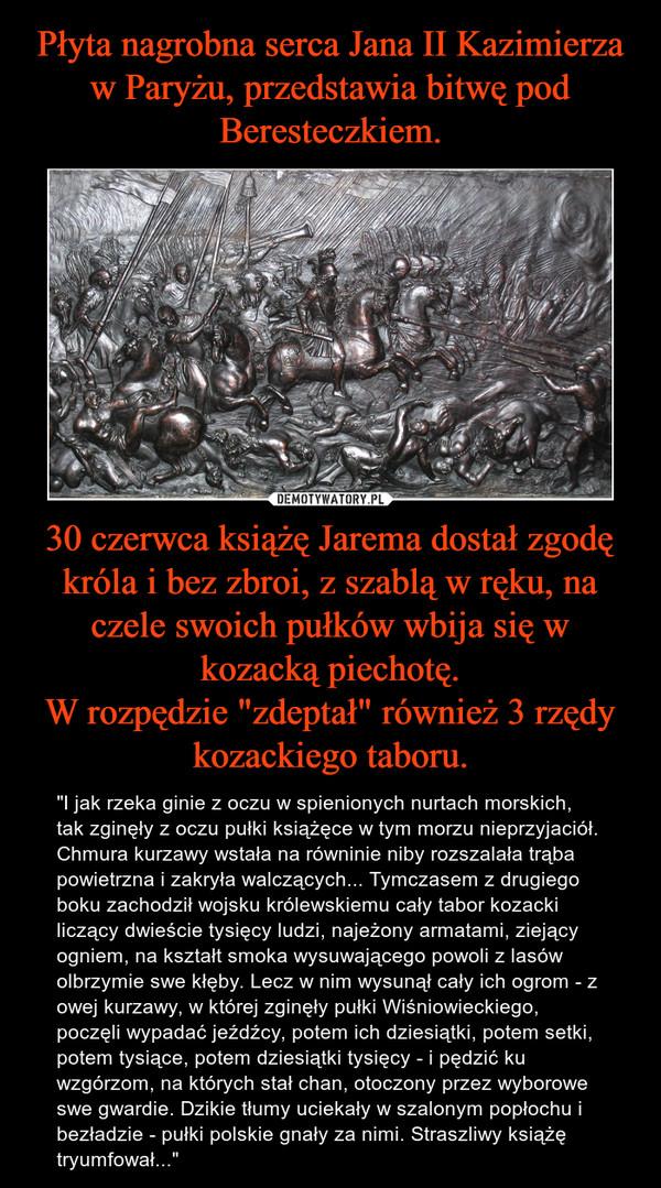"""30 czerwca książę Jarema dostał zgodę króla i bez zbroi, z szablą w ręku, na czele swoich pułków wbija się w kozacką piechotę.W rozpędzie """"zdeptał"""" również 3 rzędy kozackiego taboru. – """"I jak rzeka ginie z oczu w spienionych nurtach morskich, tak zginęły z oczu pułki książęce w tym morzu nieprzyjaciół. Chmura kurzawy wstała na równinie niby rozszalała trąba powietrzna i zakryła walczących... Tymczasem z drugiego boku zachodził wojsku królewskiemu cały tabor kozacki liczący dwieście tysięcy ludzi, najeżony armatami, ziejący ogniem, na kształt smoka wysuwającego powoli z lasów olbrzymie swe kłęby. Lecz w nim wysunął cały ich ogrom - z owej kurzawy, w której zginęły pułki Wiśniowieckiego, poczęli wypadać jeźdźcy, potem ich dziesiątki, potem setki, potem tysiące, potem dziesiątki tysięcy - i pędzić ku wzgórzom, na których stał chan, otoczony przez wyborowe swe gwardie. Dzikie tłumy uciekały w szalonym popłochu i bezładzie - pułki polskie gnały za nimi. Straszliwy książę tryumfował..."""""""