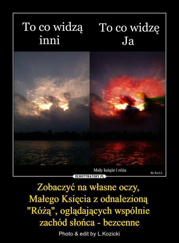 """Zobaczyć na własne oczy, Małego Księcia z odnalezioną """"Różą"""", oglądających wspólnie zachód słońca - bezcenne – Photo & edit by L.Kozicki To co widzą inniTo co widzę jaMały książę i róża"""
