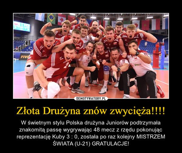 Złota Drużyna znów zwycięża!!!! – W świetnym stylu Polska drużyna Juniorów podtrzymała znakomitą passę wygrywając 48 mecz z rzędu pokonując reprezentację Kuby 3 : 0, została po raz kolejny MISTRZEM ŚWIATA (U-21) GRATULACJE!