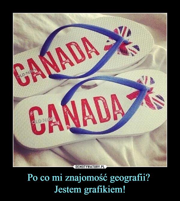 Po co mi znajomość geografii? Jestem grafikiem! –  Canada