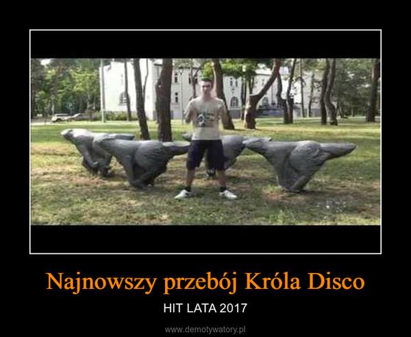 Najnowszy przebój Króla Disco – HIT LATA 2017