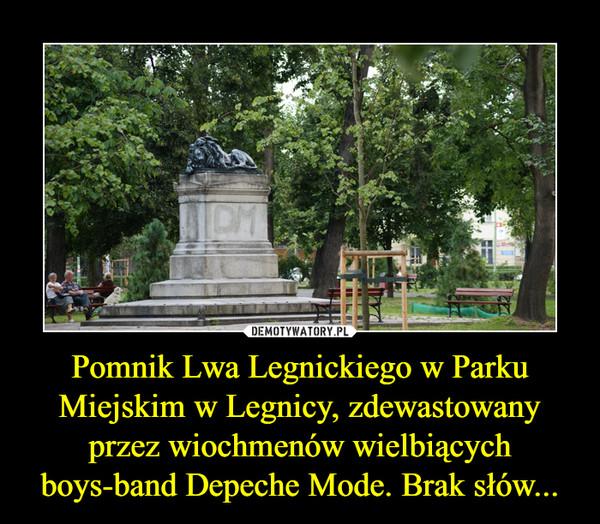 Pomnik Lwa Legnickiego w Parku Miejskim w Legnicy, zdewastowany przez wiochmenów wielbiących boys-band Depeche Mode. Brak słów... –