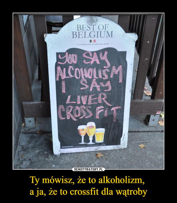 Ty mówisz, że to alkoholizm, a ja, że to crossfit dla wątroby –  best of belgiumyou say alcoholism i say liver crossfit