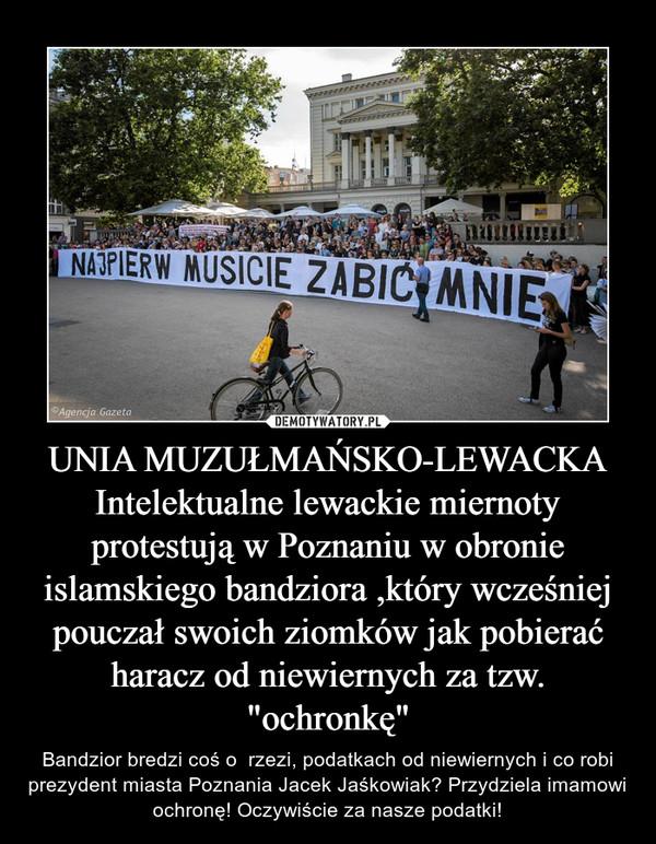 """UNIA MUZUŁMAŃSKO-LEWACKAIntelektualne lewackie miernoty protestują w Poznaniu w obronie islamskiego bandziora ,który wcześniej pouczał swoich ziomków jak pobierać haracz od niewiernych za tzw. """"ochronkę"""" – Bandzior bredzi coś o  rzezi, podatkach od niewiernych i co robi prezydent miasta Poznania Jacek Jaśkowiak? Przydziela imamowi ochronę! Oczywiście za nasze podatki!"""