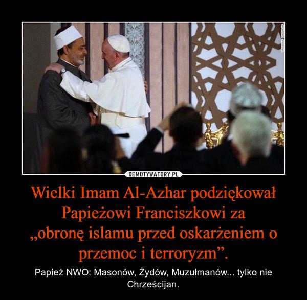 """Wielki Imam Al-Azhar podziękował Papieżowi Franciszkowi za""""obronę islamu przed oskarżeniem o przemoc i terroryzm"""". – Papież NWO: Masonów, Żydów, Muzułmanów... tylko nie Chrześcijan."""