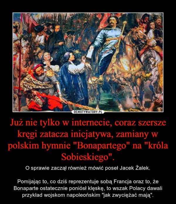 """Już nie tylko w internecie, coraz szersze kręgi zatacza inicjatywa, zamiany w polskim hymnie """"Bonapartego"""" na """"króla Sobieskiego"""". – O sprawie zaczął również mówić poseł Jacek Żalek.Pomijając to, co dziś reprezentuje sobą Francja oraz to, że Bonaparte ostatecznie poniósł klęskę, to wszak Polacy dawali przykład wojskom napoleońskim """"jak zwyciężać mają""""."""
