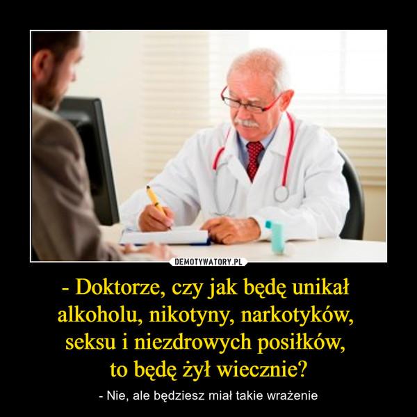 - Doktorze, czy jak będę unikał alkoholu, nikotyny, narkotyków, seksu i niezdrowych posiłków, to będę żył wiecznie? – - Nie, ale będziesz miał takie wrażenie
