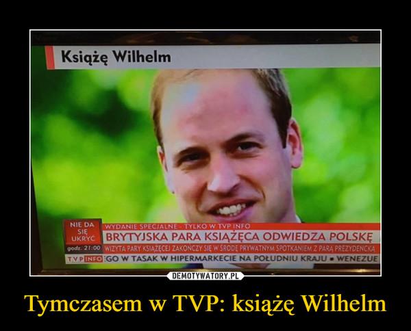Tymczasem w TVP: książę Wilhelm –  Książę WilhelmBRYTYJSKA PARA KSIĄŻĘCA ODWIEDZA POLSKĘ