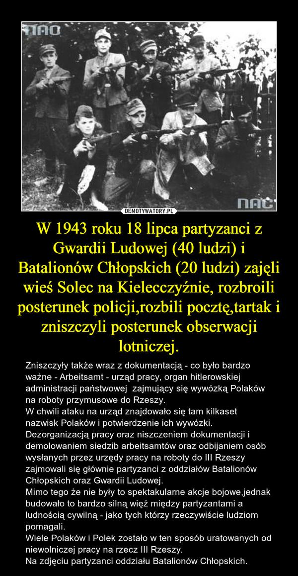 W 1943 roku 18 lipca partyzanci z Gwardii Ludowej (40 ludzi) i Batalionów Chłopskich (20 ludzi) zajęli wieś Solec na Kielecczyźnie, rozbroili posterunek policji,rozbili pocztę,tartak i zniszczyli posterunek obserwacji lotniczej. – Zniszczyły także wraz z dokumentacją - co było bardzo ważne - Arbeitsamt - urząd pracy, organ hitlerowskiej administracji państwowej  zajmujący się wywózką Polaków na roboty przymusowe do Rzeszy.W chwili ataku na urząd znajdowało się tam kilkaset nazwisk Polaków i potwierdzenie ich wywózki.Dezorganizacją pracy oraz niszczeniem dokumentacji i demolowaniem siedzib arbeitsamtów oraz odbijaniem osób wysłanych przez urzędy pracy na roboty do III Rzeszy zajmowali się głównie partyzanci z oddziałów Batalionów Chłopskich oraz Gwardii Ludowej.Mimo tego że nie były to spektakularne akcje bojowe,jednak budowało to bardzo silną więź między partyzantami a ludnością cywilną - jako tych którzy rzeczywiście ludziom pomagali.Wiele Polaków i Polek zostało w ten sposób uratowanych od niewolniczej pracy na rzecz III Rzeszy.Na zdjęciu partyzanci oddziału Batalionów Chłopskich.