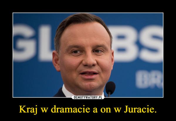 Kraj w dramacie a on w Juracie. –