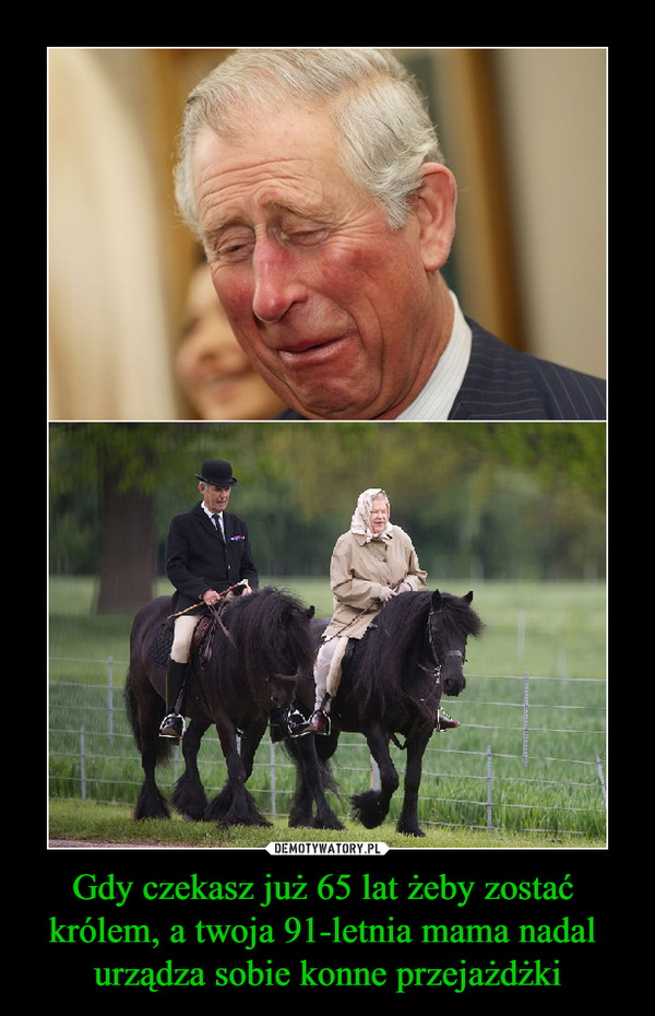 Gdy czekasz już 65 lat żeby zostać królem, a twoja 91-letnia mama nadal urządza sobie konne przejażdżki –