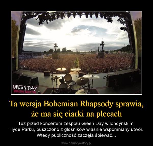 Ta wersja Bohemian Rhapsody sprawia, że ma się ciarki na plecach – Tuż przed koncertem zespołu Green Day w londyńskim Hyde Parku, puszczono z głośników właśnie wspomniany utwór. Wtedy publiczność zaczęła śpiewać...