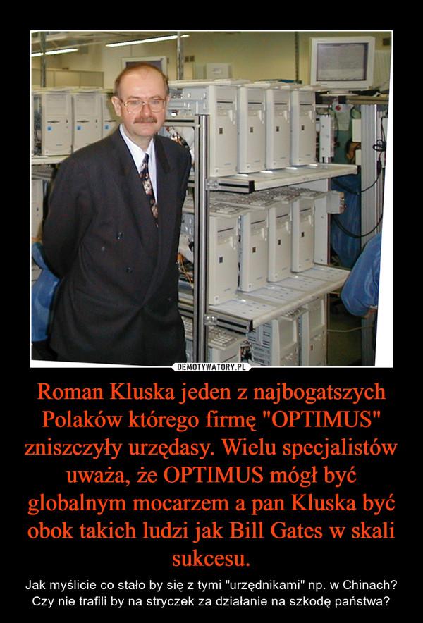 """Roman Kluska jeden z najbogatszych Polaków którego firmę """"OPTIMUS"""" zniszczyły urzędasy. Wielu specjalistów uważa, że OPTIMUS mógł być globalnym mocarzem a pan Kluska być obok takich ludzi jak Bill Gates w skali sukcesu. – Jak myślicie co stało by się z tymi """"urzędnikami"""" np. w Chinach? Czy nie trafili by na stryczek za działanie na szkodę państwa?"""