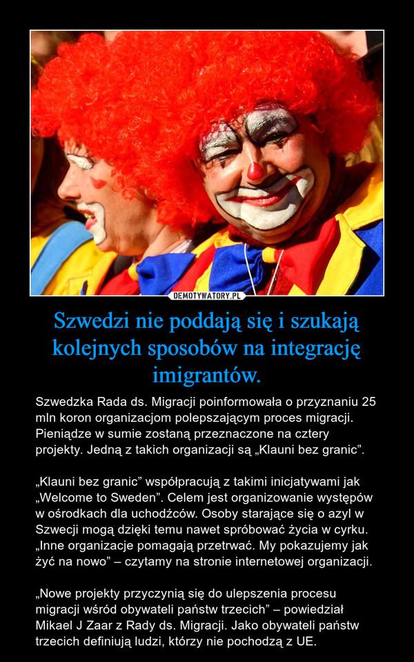 """Szwedzi nie poddają się i szukają kolejnych sposobów na integrację imigrantów. – Szwedzka Rada ds. Migracji poinformowała o przyznaniu 25 mln koron organizacjom polepszającym proces migracji. Pieniądze w sumie zostaną przeznaczone na cztery projekty. Jedną z takich organizacji są """"Klauni bez granic"""".""""Klauni bez granic"""" współpracują z takimi inicjatywami jak """"Welcome to Sweden"""". Celem jest organizowanie występów w ośrodkach dla uchodźców. Osoby starające się o azyl w Szwecji mogą dzięki temu nawet spróbować życia w cyrku. """"Inne organizacje pomagają przetrwać. My pokazujemy jak żyć na nowo"""" – czytamy na stronie internetowej organizacji.""""Nowe projekty przyczynią się do ulepszenia procesu migracji wśród obywateli państw trzecich"""" – powiedział Mikael J Zaar z Rady ds. Migracji. Jako obywateli państw trzecich definiują ludzi, którzy nie pochodzą z UE."""