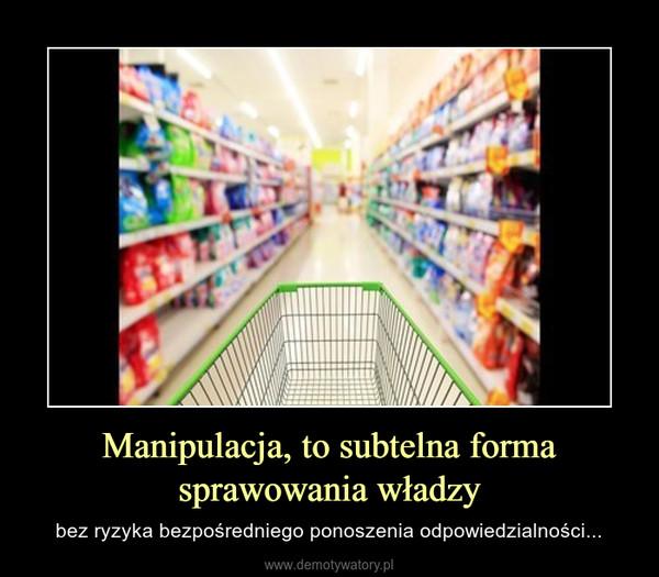 Manipulacja, to subtelna forma sprawowania władzy – bez ryzyka bezpośredniego ponoszenia odpowiedzialności...