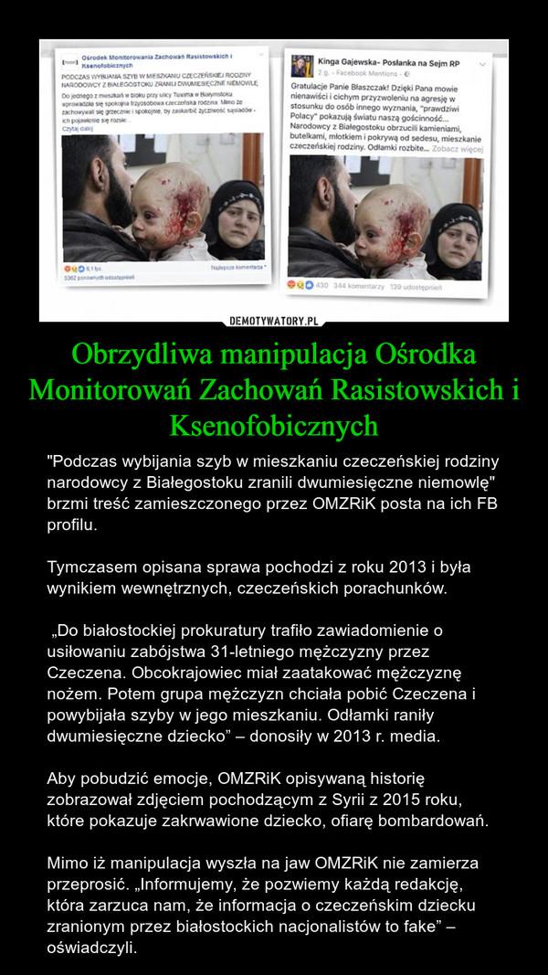"""Obrzydliwa manipulacja Ośrodka Monitorowań Zachowań Rasistowskich i Ksenofobicznych – """"Podczas wybijania szyb w mieszkaniu czeczeńskiej rodziny narodowcy z Białegostoku zranili dwumiesięczne niemowlę"""" brzmi treść zamieszczonego przez OMZRiK posta na ich FB profilu. Tymczasem opisana sprawa pochodzi z roku 2013 i była wynikiem wewnętrznych, czeczeńskich porachunków. """"Do białostockiej prokuratury trafiło zawiadomienie o usiłowaniu zabójstwa 31-letniego mężczyzny przez Czeczena. Obcokrajowiec miał zaatakować mężczyznę nożem. Potem grupa mężczyzn chciała pobić Czeczena i powybijała szyby w jego mieszkaniu. Odłamki raniły dwumiesięczne dziecko"""" – donosiły w 2013 r. media.Aby pobudzić emocje, OMZRiK opisywaną historię zobrazował zdjęciem pochodzącym z Syrii z 2015 roku, które pokazuje zakrwawione dziecko, ofiarę bombardowań.Mimo iż manipulacja wyszła na jaw OMZRiK nie zamierza przeprosić. """"Informujemy, że pozwiemy każdą redakcję, która zarzuca nam, że informacja o czeczeńskim dziecku zranionym przez białostockich nacjonalistów to fake"""" – oświadczyli."""