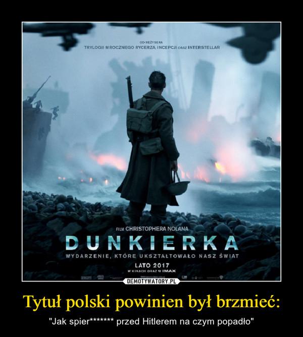 """Tytuł polski powinien był brzmieć: – """"Jak spier******* przed Hitlerem na czym popadło"""""""