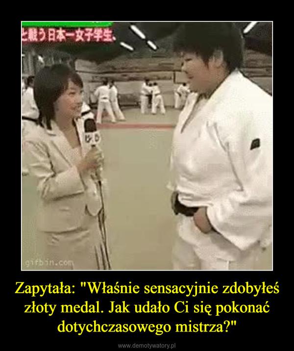 """Zapytała: """"Właśnie sensacyjnie zdobyłeś złoty medal. Jak udało Ci się pokonać dotychczasowego mistrza?"""" –"""