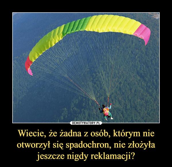 Wiecie, że żadna z osób, którym nie otworzył się spadochron, nie złożyła jeszcze nigdy reklamacji? –